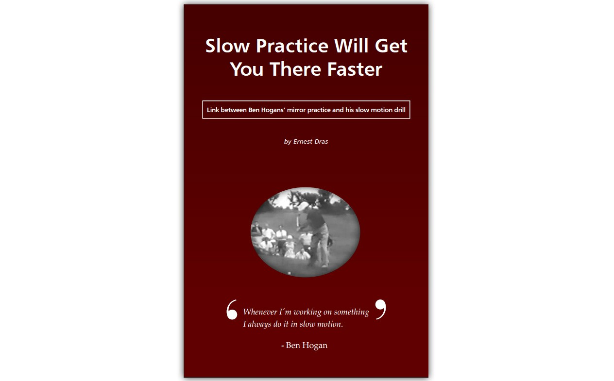 Slow Practice Will Get You There Faster: Link between Ben Hogans' mirror practice and his slow motion drill by Ernest Dras